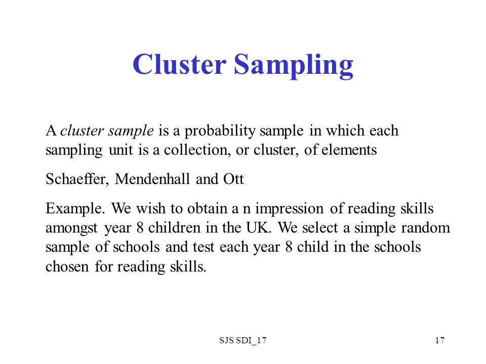 SJS SDI_1717 Cluster Sampling A cluster sample is a probability sample in which each sampling unit is a collection, or cluster, of elements Schaeffer, Mendenhall and Ott Example.