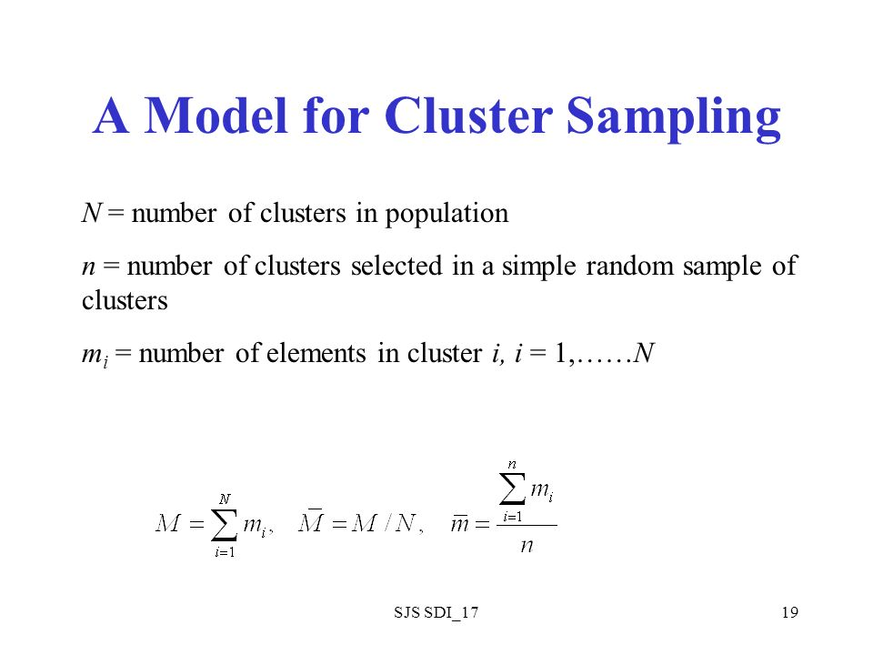 SJS SDI_1719 A Model for Cluster Sampling N = number of clusters in population n = number of clusters selected in a simple random sample of clusters m i = number of elements in cluster i, i = 1,……N