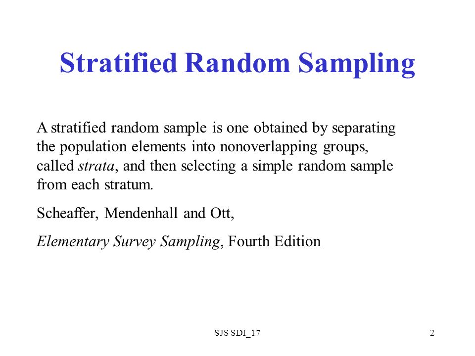 SJS SDI_172 Stratified Random Sampling A stratified random sample is one obtained by separating the population elements into nonoverlapping groups, called strata, and then selecting a simple random sample from each stratum.