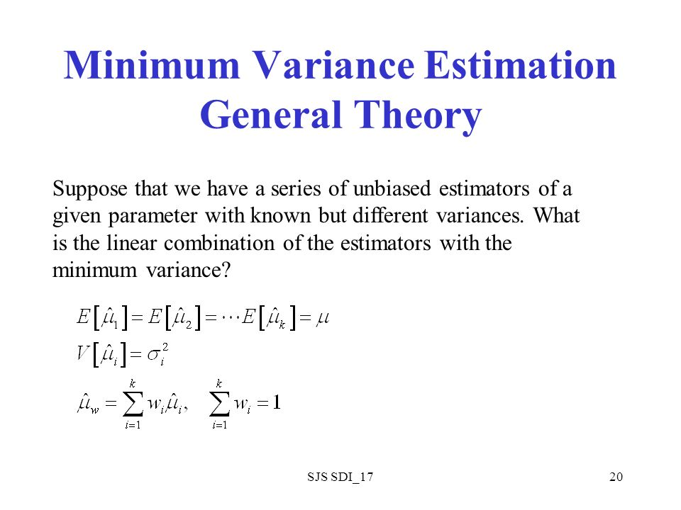 SJS SDI_1720 Minimum Variance Estimation General Theory Suppose that we have a series of unbiased estimators of a given parameter with known but different variances.