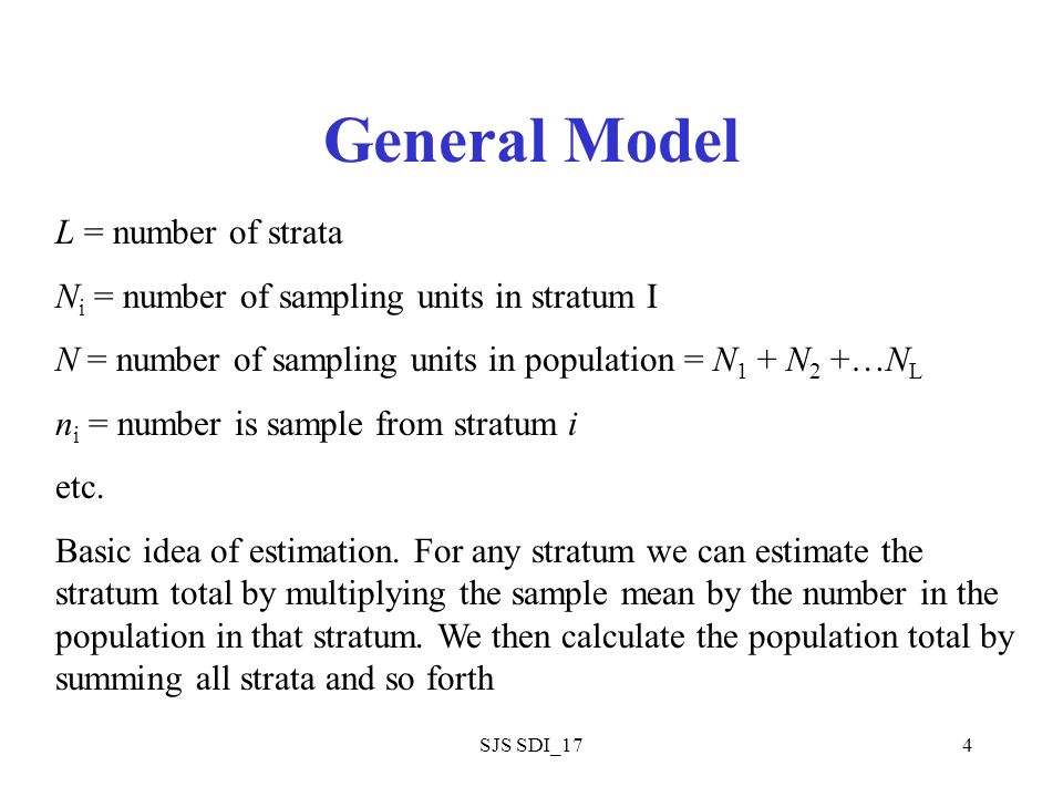 SJS SDI_174 General Model L = number of strata N i = number of sampling units in stratum I N = number of sampling units in population = N 1 + N 2 +…N L n i = number is sample from stratum i etc.