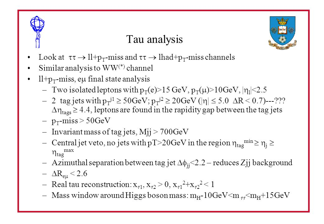 Tau analysis Look at ll+p T -miss and lhad+p T -miss channels Similar analysis to WW (*) channel ll+p T -miss, e final state analysis –Two isolated leptons with p T (e)>15 GeV, p T ( )>10GeV, | l |<2.5 –2 tag jets with p T j1 50GeV; p T j2 20GeV (| | 5.0 R < 0.7)--- .