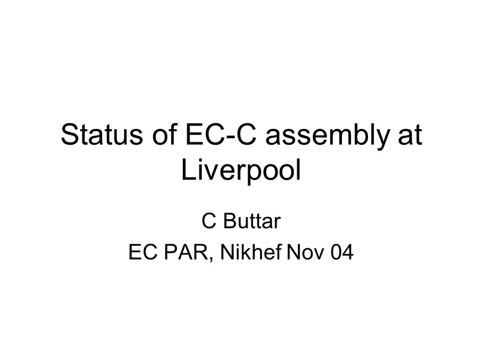 Status of EC-C assembly at Liverpool C Buttar EC PAR, Nikhef Nov 04