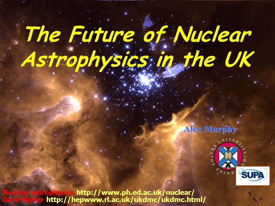 22 May 2007 Cosener s House 1 Alex Murphy Nuclear astrophysics http://www.ph.ed.ac.uk/nuclear/ Dark Matter http://hepwww.rl.ac.uk/ukdmc/ukdmc.html/ The Future of Nuclear Astrophysics in the UK
