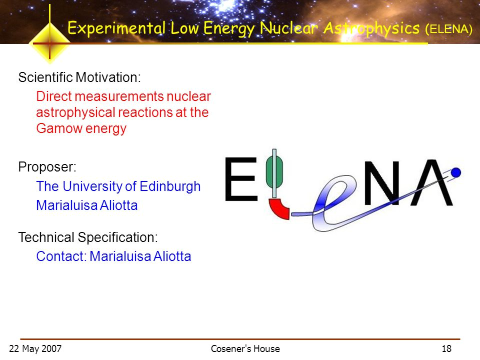 22 May 2007 Cosener s House 18 Experimental Low Energy Nuclear Astrophysics ( ELENA) Scientific Motivation: Direct measurements nuclear astrophysical reactions at the Gamow energy Proposer: The University of Edinburgh Marialuisa Aliotta Technical Specification: Contact: Marialuisa Aliotta