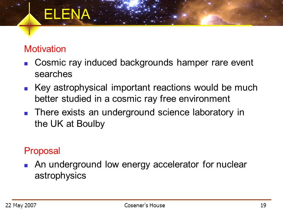 22 May 2007 Cosener s House 19 ELENA Motivation Cosmic ray induced backgrounds hamper rare event searches Key astrophysical important reactions would be much better studied in a cosmic ray free environment There exists an underground science laboratory in the UK at Boulby Proposal An underground low energy accelerator for nuclear astrophysics