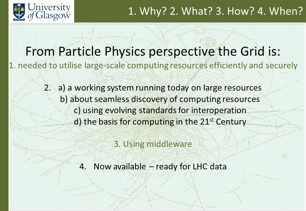 1. Why. 2. What. 3. How. 4. When. From Particle Physics perspective the Grid is: 1.