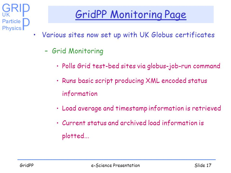 GridPPe-Science PresentationSlide 17 GridPP Monitoring Page Various sites now set up with UK Globus certificates –Grid Monitoring Polls Grid test-bed sites via globus-job-run command Runs basic script producing XML encoded status information Load average and timestamp information is retrieved Current status and archived load information is plotted...
