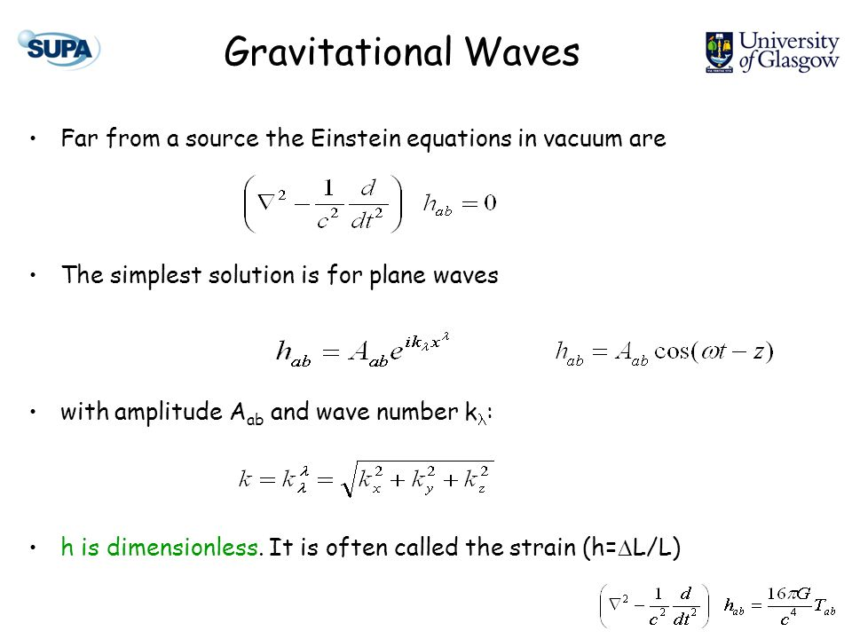 Gravitational Waves Far from a source the Einstein equations in vacuum are The simplest solution is for plane waves with amplitude A ab and wave number k : h is dimensionless.