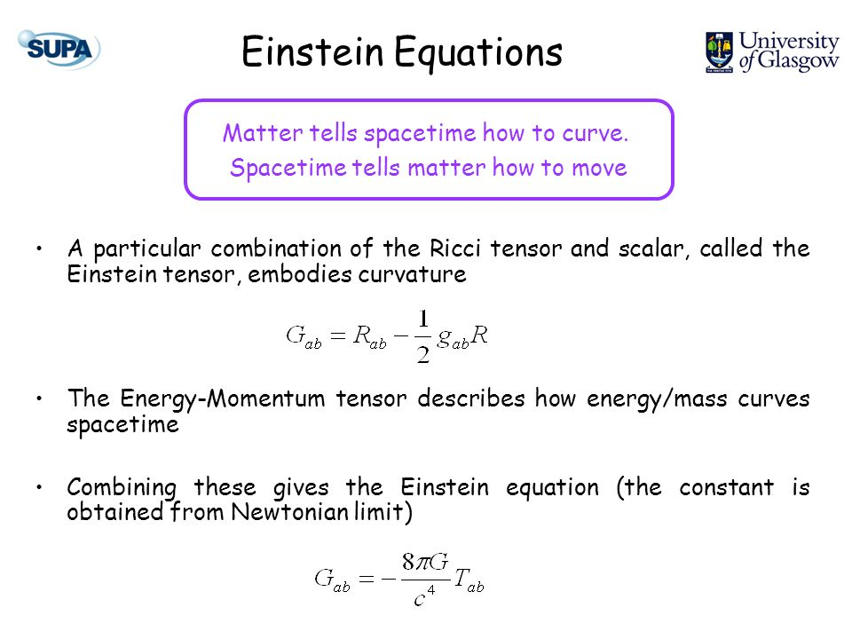 Einstein Equations A particular combination of the Ricci tensor and scalar, called the Einstein tensor, embodies curvature The Energy-Momentum tensor describes how energy/mass curves spacetime Combining these gives the Einstein equation (the constant is obtained from Newtonian limit) Matter tells spacetime how to curve.