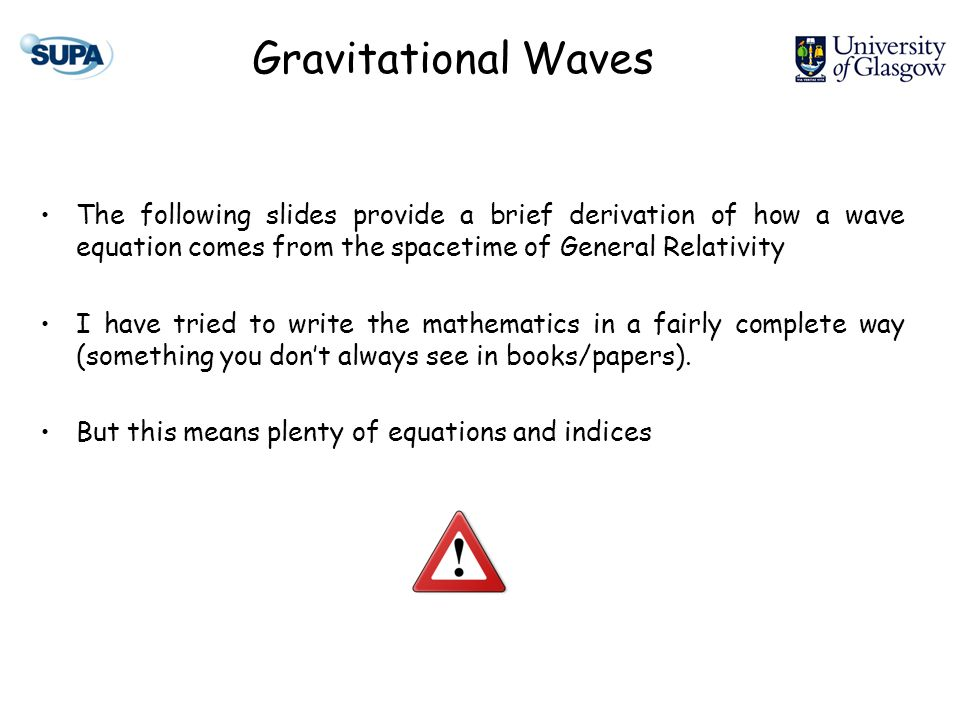 Gravitational Waves The following slides provide a brief derivation of how a wave equation comes from the spacetime of General Relativity I have tried to write the mathematics in a fairly complete way (something you dont always see in books/papers).
