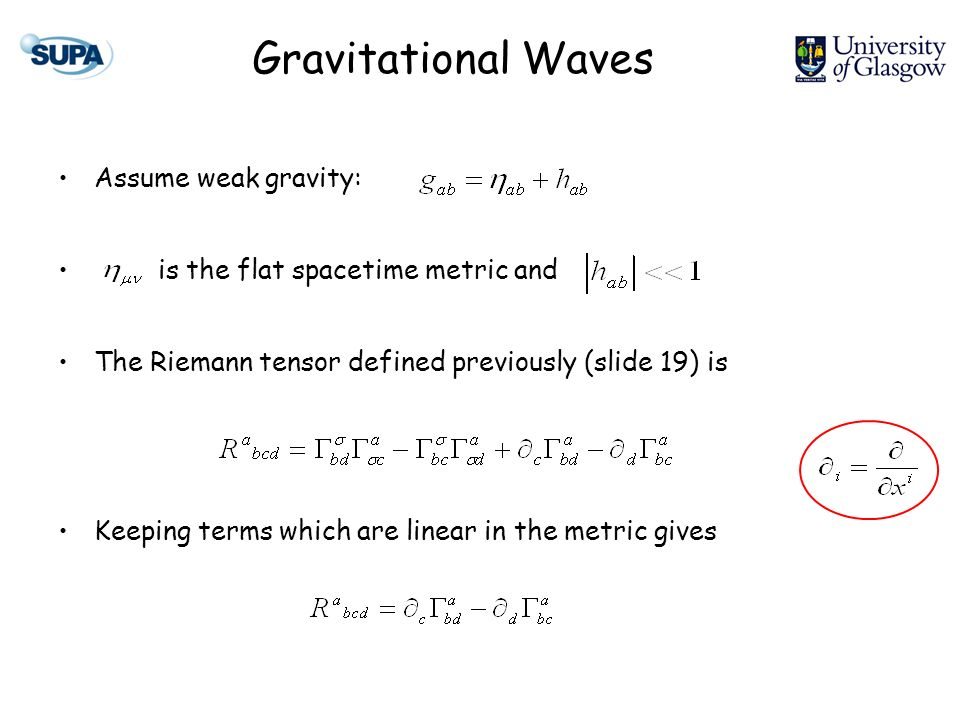Gravitational Waves Assume weak gravity: is the flat spacetime metric and The Riemann tensor defined previously (slide 19) is Keeping terms which are linear in the metric gives