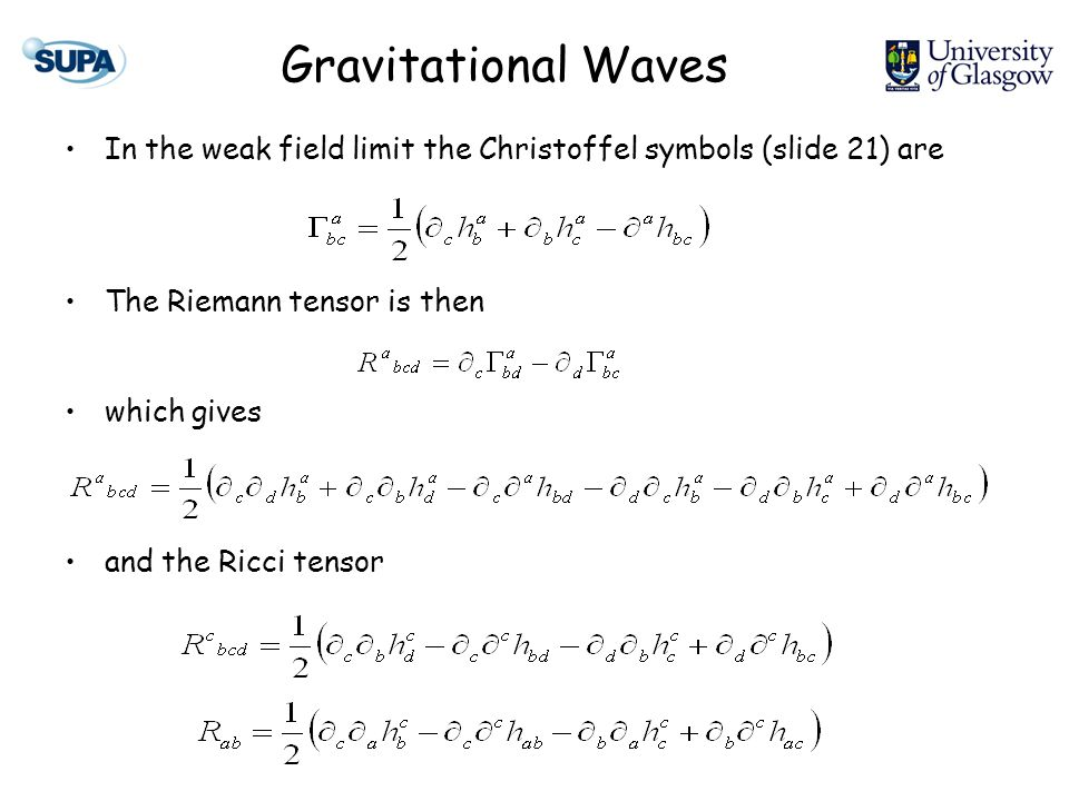 Gravitational Waves In the weak field limit the Christoffel symbols (slide 21) are The Riemann tensor is then which gives and the Ricci tensor