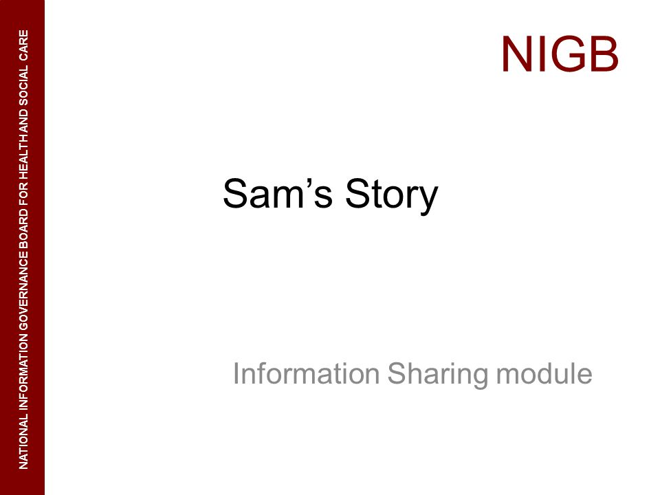 NIGB NATIONAL INFORMATION GOVERNANCE BOARD FOR HEALTH AND SOCIAL CARE Sams Story Information Sharing module