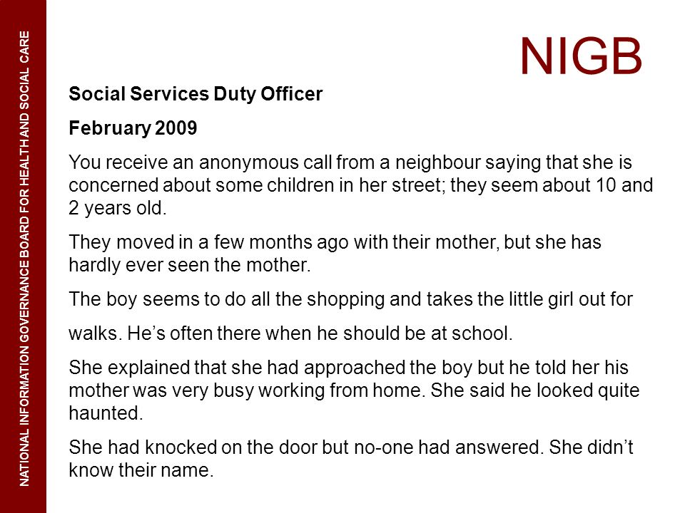NIGB NATIONAL INFORMATION GOVERNANCE BOARD FOR HEALTH AND SOCIAL CARE Social Services Duty Officer February 2009 You receive an anonymous call from a neighbour saying that she is concerned about some children in her street; they seem about 10 and 2 years old.
