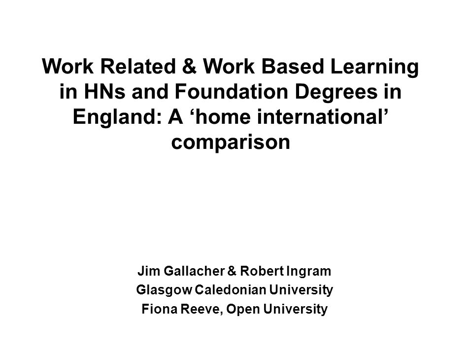 Work Related & Work Based Learning in HNs and Foundation Degrees in England: A home international comparison Jim Gallacher & Robert Ingram Glasgow Caledonian University Fiona Reeve, Open University