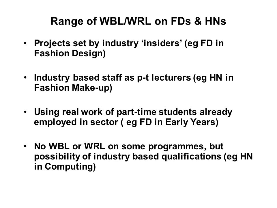 Range of WBL/WRL on FDs & HNs Projects set by industry insiders (eg FD in Fashion Design) Industry based staff as p-t lecturers (eg HN in Fashion Make-up) Using real work of part-time students already employed in sector ( eg FD in Early Years) No WBL or WRL on some programmes, but possibility of industry based qualifications (eg HN in Computing)