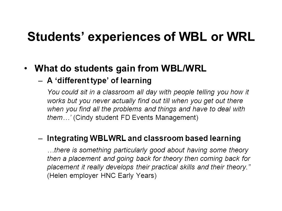 Students experiences of WBL or WRL What do students gain from WBL/WRL –A different type of learning You could sit in a classroom all day with people telling you how it works but you never actually find out till when you get out there when you find all the problems and things and have to deal with them… (Cindy student FD Events Management) –Integrating WBLWRL and classroom based learning …there is something particularly good about having some theory then a placement and going back for theory then coming back for placement it really develops their practical skills and their theory.