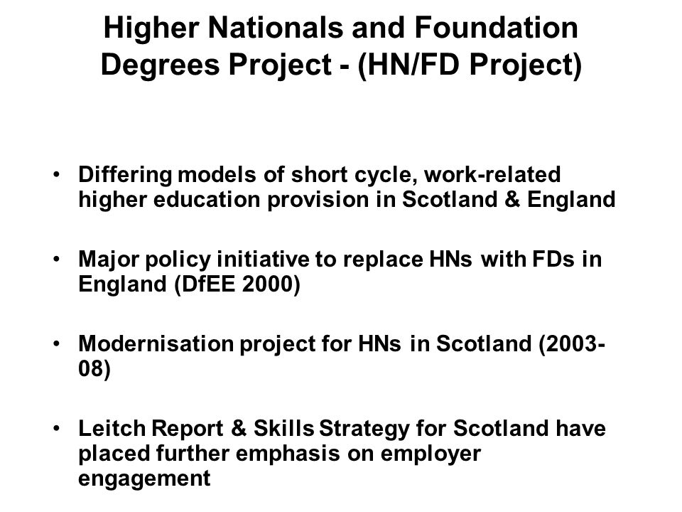 Higher Nationals and Foundation Degrees Project - (HN/FD Project) Differing models of short cycle, work-related higher education provision in Scotland & England Major policy initiative to replace HNs with FDs in England (DfEE 2000) Modernisation project for HNs in Scotland (2003- 08) Leitch Report & Skills Strategy for Scotland have placed further emphasis on employer engagement