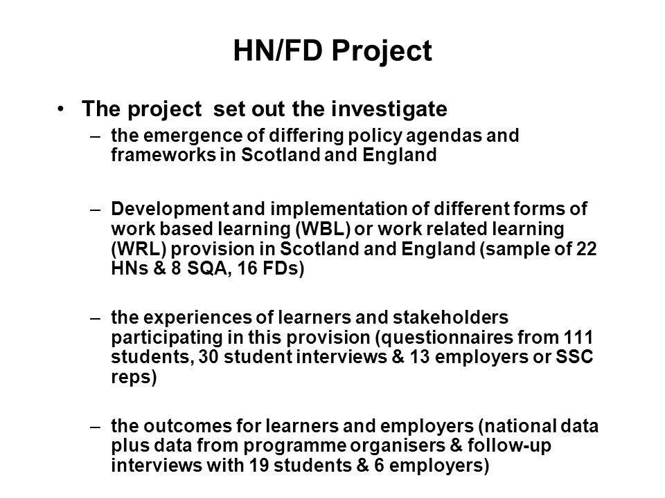 HN/FD Project The project set out the investigate –the emergence of differing policy agendas and frameworks in Scotland and England –Development and implementation of different forms of work based learning (WBL) or work related learning (WRL) provision in Scotland and England (sample of 22 HNs & 8 SQA, 16 FDs) –the experiences of learners and stakeholders participating in this provision (questionnaires from 111 students, 30 student interviews & 13 employers or SSC reps) –the outcomes for learners and employers (national data plus data from programme organisers & follow-up interviews with 19 students & 6 employers)