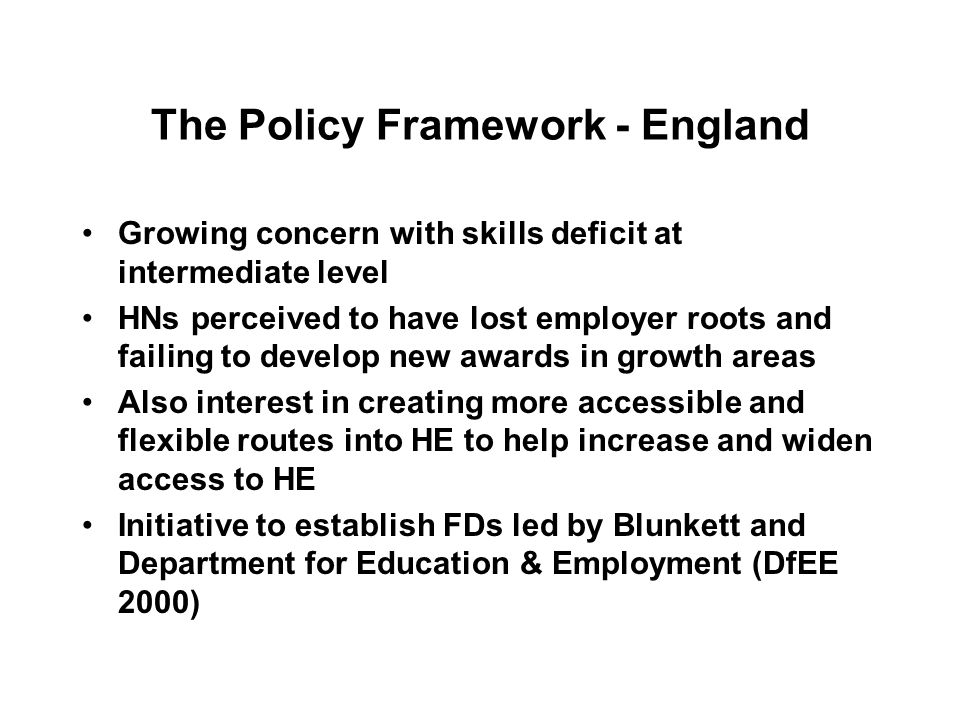 The Policy Framework - England Growing concern with skills deficit at intermediate level HNs perceived to have lost employer roots and failing to develop new awards in growth areas Also interest in creating more accessible and flexible routes into HE to help increase and widen access to HE Initiative to establish FDs led by Blunkett and Department for Education & Employment (DfEE 2000)