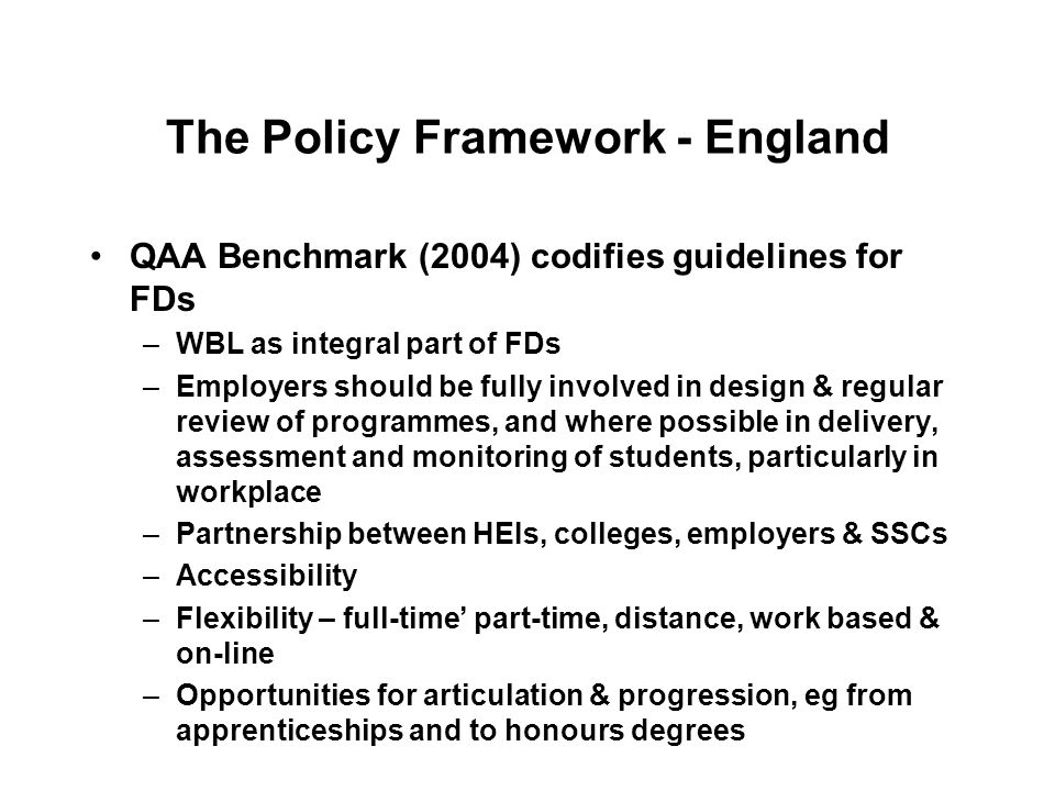The Policy Framework - England QAA Benchmark (2004) codifies guidelines for FDs –WBL as integral part of FDs –Employers should be fully involved in design & regular review of programmes, and where possible in delivery, assessment and monitoring of students, particularly in workplace –Partnership between HEIs, colleges, employers & SSCs –Accessibility –Flexibility – full-time part-time, distance, work based & on-line –Opportunities for articulation & progression, eg from apprenticeships and to honours degrees