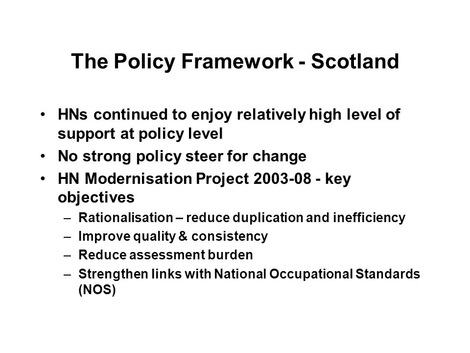 The Policy Framework - Scotland HNs continued to enjoy relatively high level of support at policy level No strong policy steer for change HN Modernisation Project 2003-08 - key objectives –Rationalisation – reduce duplication and inefficiency –Improve quality & consistency –Reduce assessment burden –Strengthen links with National Occupational Standards (NOS)