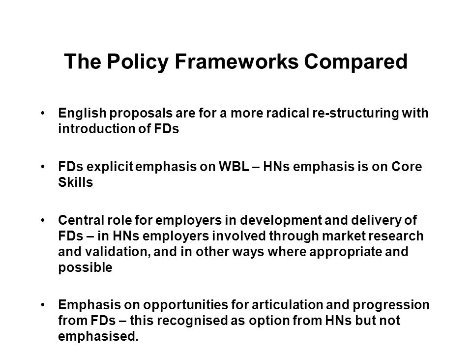 The Policy Frameworks Compared English proposals are for a more radical re-structuring with introduction of FDs FDs explicit emphasis on WBL – HNs emphasis is on Core Skills Central role for employers in development and delivery of FDs – in HNs employers involved through market research and validation, and in other ways where appropriate and possible Emphasis on opportunities for articulation and progression from FDs – this recognised as option from HNs but not emphasised.