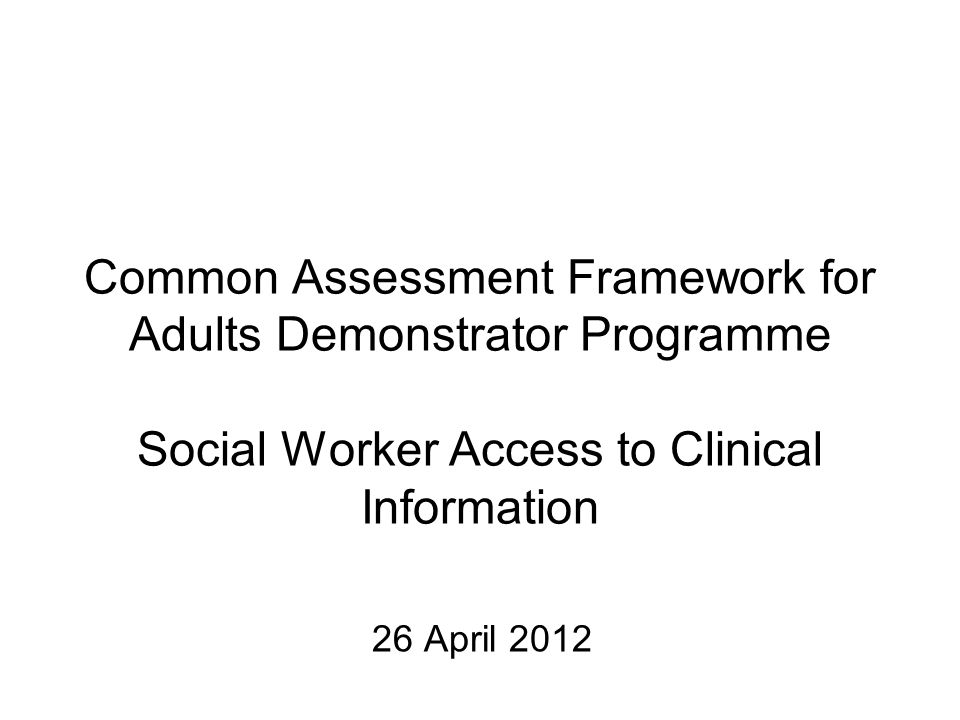Common Assessment Framework for Adults Demonstrator Programme Social Worker Access to Clinical Information 26 April 2012