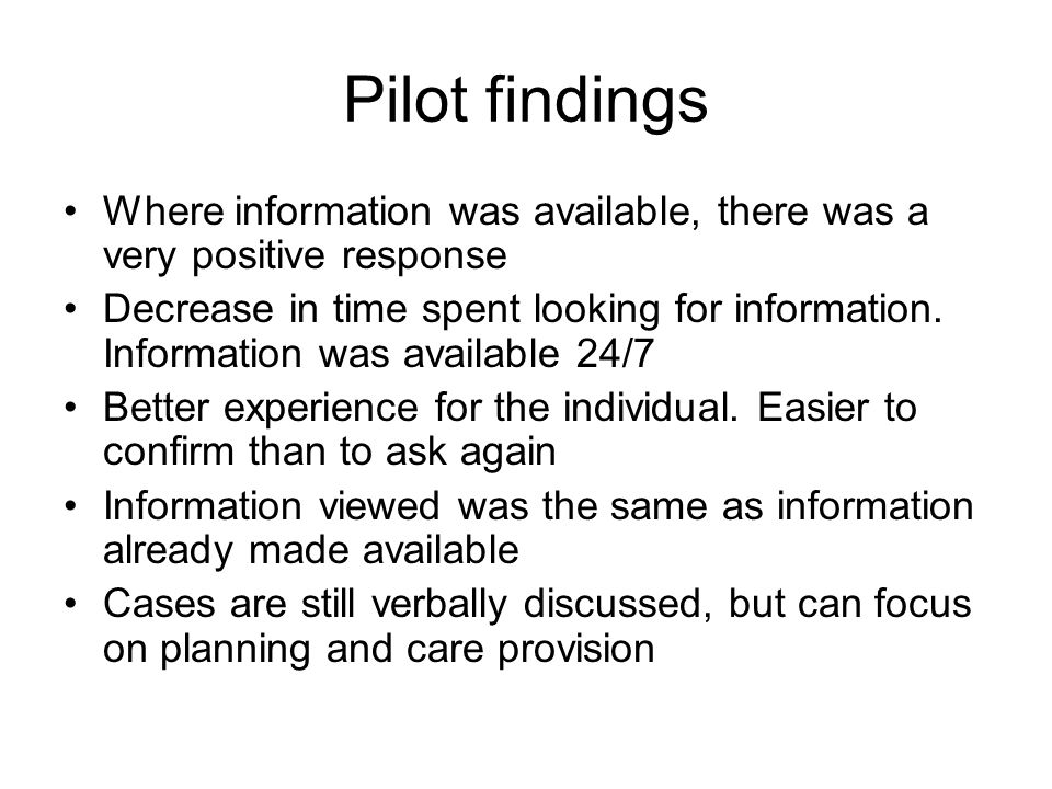 Pilot findings Where information was available, there was a very positive response Decrease in time spent looking for information.
