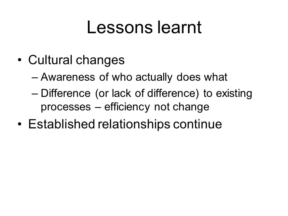 Lessons learnt Cultural changes –Awareness of who actually does what –Difference (or lack of difference) to existing processes – efficiency not change Established relationships continue