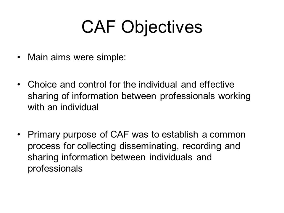 CAF Objectives Main aims were simple: Choice and control for the individual and effective sharing of information between professionals working with an individual Primary purpose of CAF was to establish a common process for collecting disseminating, recording and sharing information between individuals and professionals