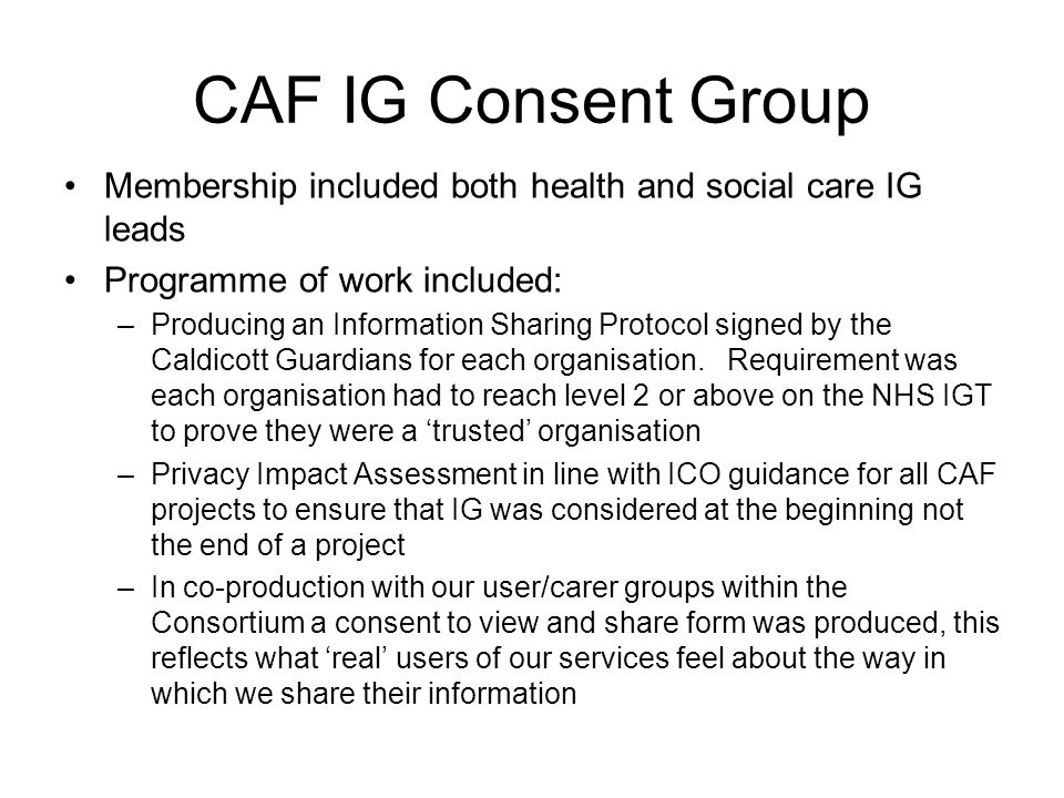 CAF IG Consent Group Membership included both health and social care IG leads Programme of work included: –Producing an Information Sharing Protocol signed by the Caldicott Guardians for each organisation.