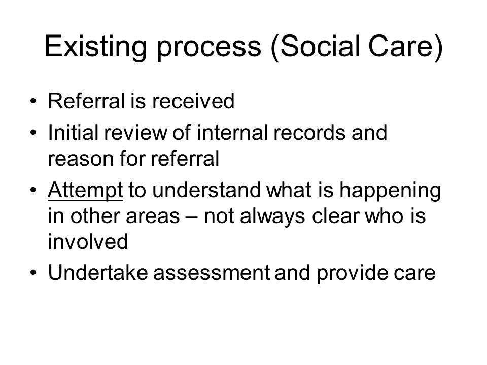 Existing process (Social Care) Referral is received Initial review of internal records and reason for referral Attempt to understand what is happening in other areas – not always clear who is involved Undertake assessment and provide care