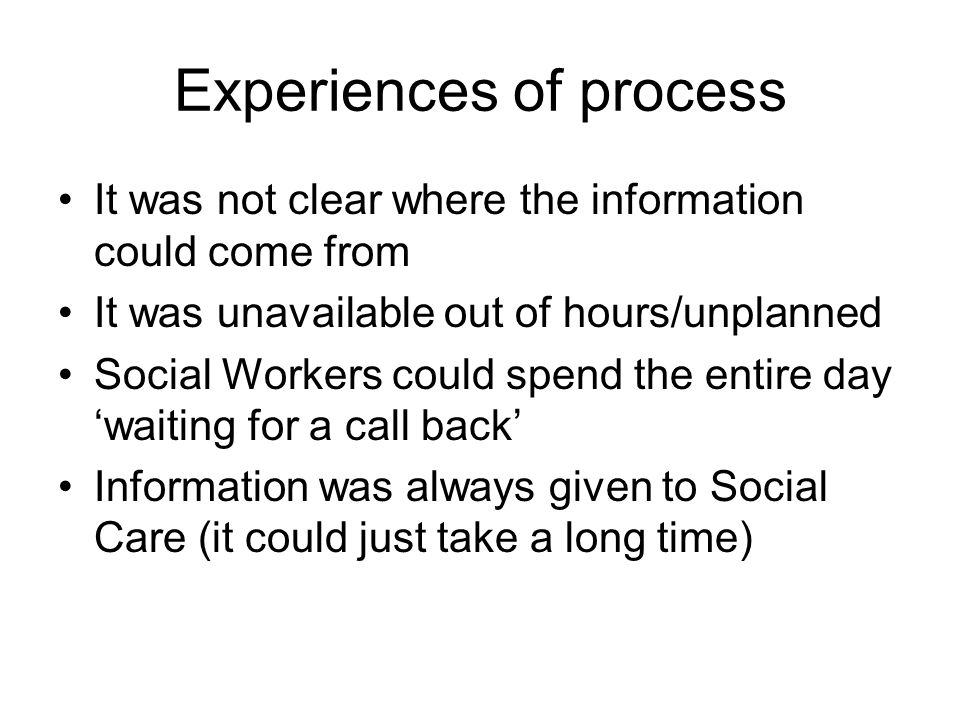 Experiences of process It was not clear where the information could come from It was unavailable out of hours/unplanned Social Workers could spend the entire day waiting for a call back Information was always given to Social Care (it could just take a long time)