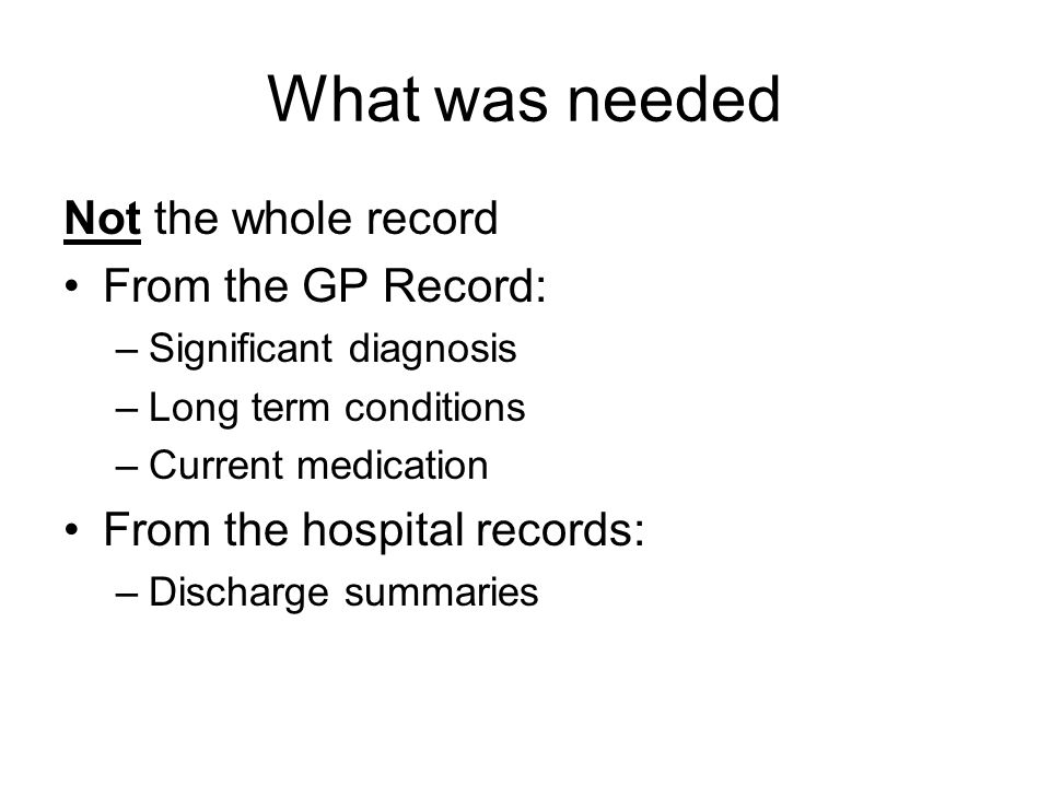 What was needed Not the whole record From the GP Record: –Significant diagnosis –Long term conditions –Current medication From the hospital records: –Discharge summaries
