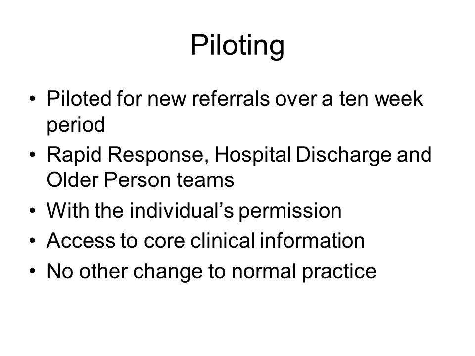 Piloting Piloted for new referrals over a ten week period Rapid Response, Hospital Discharge and Older Person teams With the individuals permission Access to core clinical information No other change to normal practice
