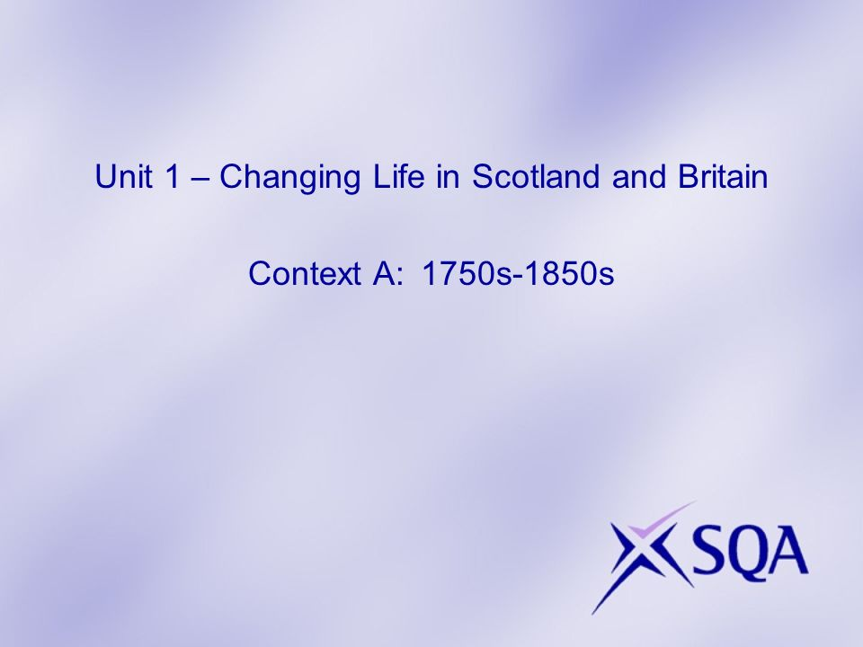 Unit 1 – Changing Life in Scotland and Britain Context A: 1750s-1850s