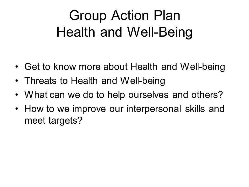 Group Action Plan Health and Well-Being Get to know more about Health and Well-being Threats to Health and Well-being What can we do to help ourselves and others.