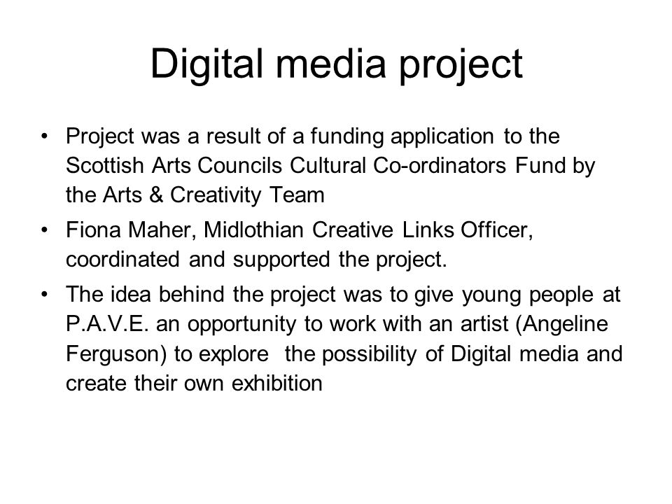 Digital media project Project was a result of a funding application to the Scottish Arts Councils Cultural Co-ordinators Fund by the Arts & Creativity Team Fiona Maher, Midlothian Creative Links Officer, coordinated and supported the project.