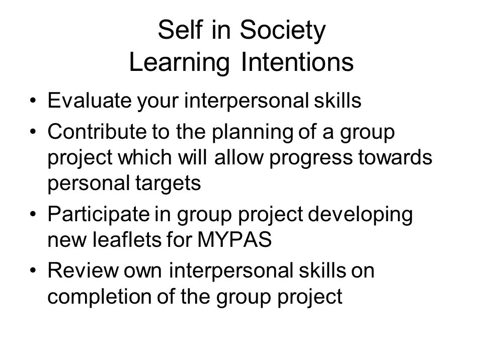 Self in Society Learning Intentions Evaluate your interpersonal skills Contribute to the planning of a group project which will allow progress towards personal targets Participate in group project developing new leaflets for MYPAS Review own interpersonal skills on completion of the group project