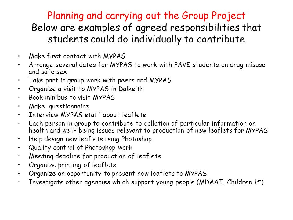 Planning and carrying out the Group Project Below are examples of agreed responsibilities that students could do individually to contribute Make first contact with MYPAS Arrange several dates for MYPAS to work with PAVE students on drug misuse and safe sex Take part in group work with peers and MYPAS Organize a visit to MYPAS in Dalkeith Book minibus to visit MYPAS Make questionnaire Interview MYPAS staff about leaflets Each person in group to contribute to collation of particular information on health and well- being issues relevant to production of new leaflets for MYPAS Help design new leaflets using Photoshop Quality control of Photoshop work Meeting deadline for production of leaflets Organize printing of leaflets Organize an opportunity to present new leaflets to MYPAS Investigate other agencies which support young people (MDAAT, Children 1 st )