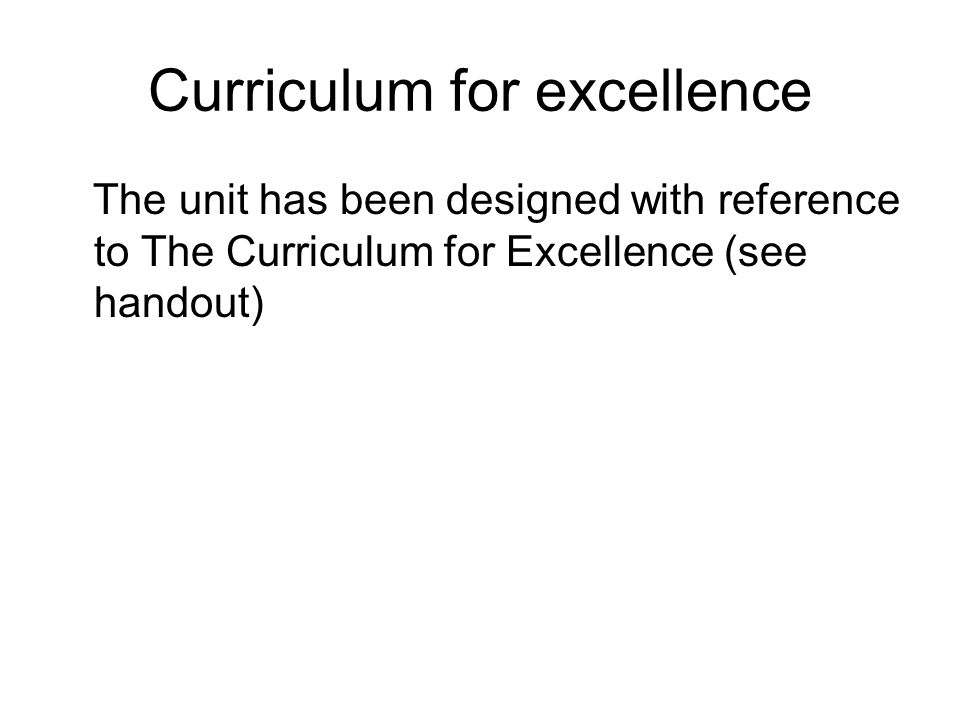 Curriculum for excellence The unit has been designed with reference to The Curriculum for Excellence (see handout)