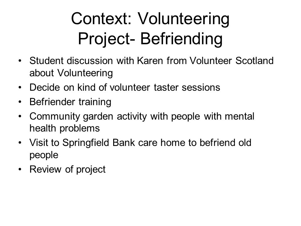 Context: Volunteering Project- Befriending Student discussion with Karen from Volunteer Scotland about Volunteering Decide on kind of volunteer taster sessions Befriender training Community garden activity with people with mental health problems Visit to Springfield Bank care home to befriend old people Review of project