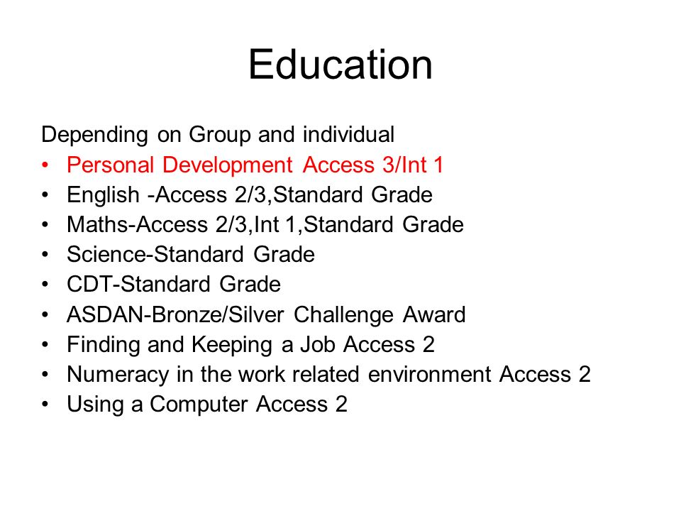 Education Depending on Group and individual Personal Development Access 3/Int 1 English -Access 2/3,Standard Grade Maths-Access 2/3,Int 1,Standard Grade Science-Standard Grade CDT-Standard Grade ASDAN-Bronze/Silver Challenge Award Finding and Keeping a Job Access 2 Numeracy in the work related environment Access 2 Using a Computer Access 2
