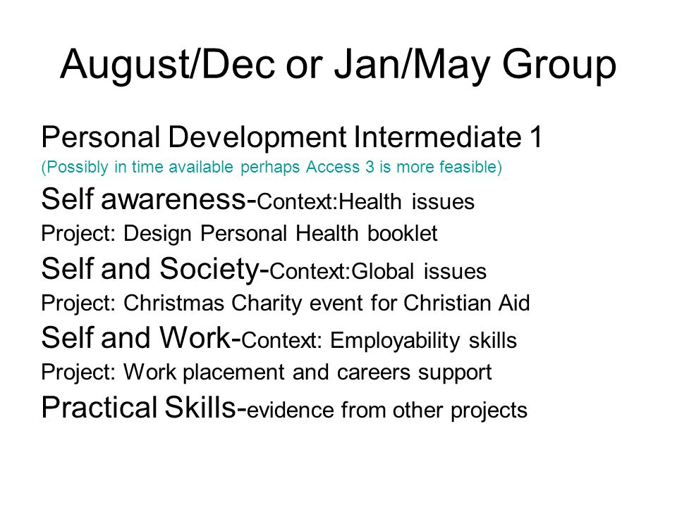 August/Dec or Jan/May Group Personal Development Intermediate 1 (Possibly in time available perhaps Access 3 is more feasible) Self awareness- Context:Health issues Project: Design Personal Health booklet Self and Society- Context:Global issues Project: Christmas Charity event for Christian Aid Self and Work- Context: Employability skills Project: Work placement and careers support Practical Skills- evidence from other projects