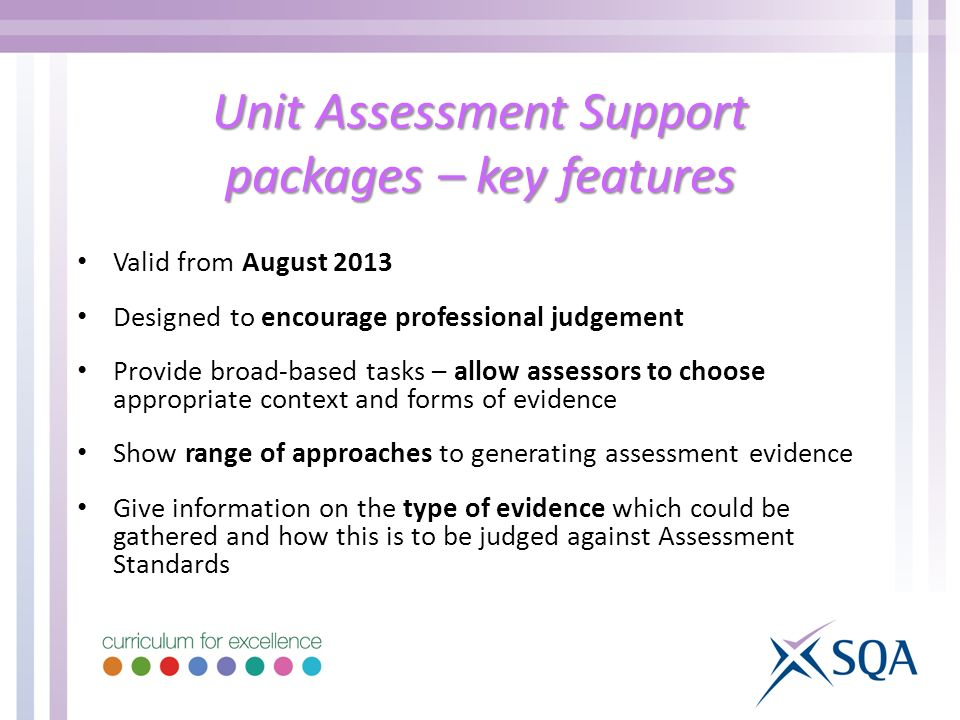 Unit Assessment Support packages – key features Valid from August 2013 Designed to encourage professional judgement Provide broad-based tasks – allow assessors to choose appropriate context and forms of evidence Show range of approaches to generating assessment evidence Give information on the type of evidence which could be gathered and how this is to be judged against Assessment Standards