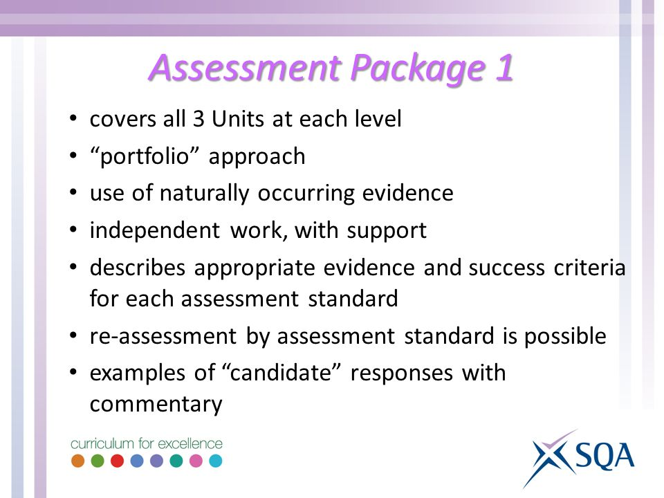Assessment Package 1 covers all 3 Units at each level portfolio approach use of naturally occurring evidence independent work, with support describes appropriate evidence and success criteria for each assessment standard re-assessment by assessment standard is possible examples of candidate responses with commentary