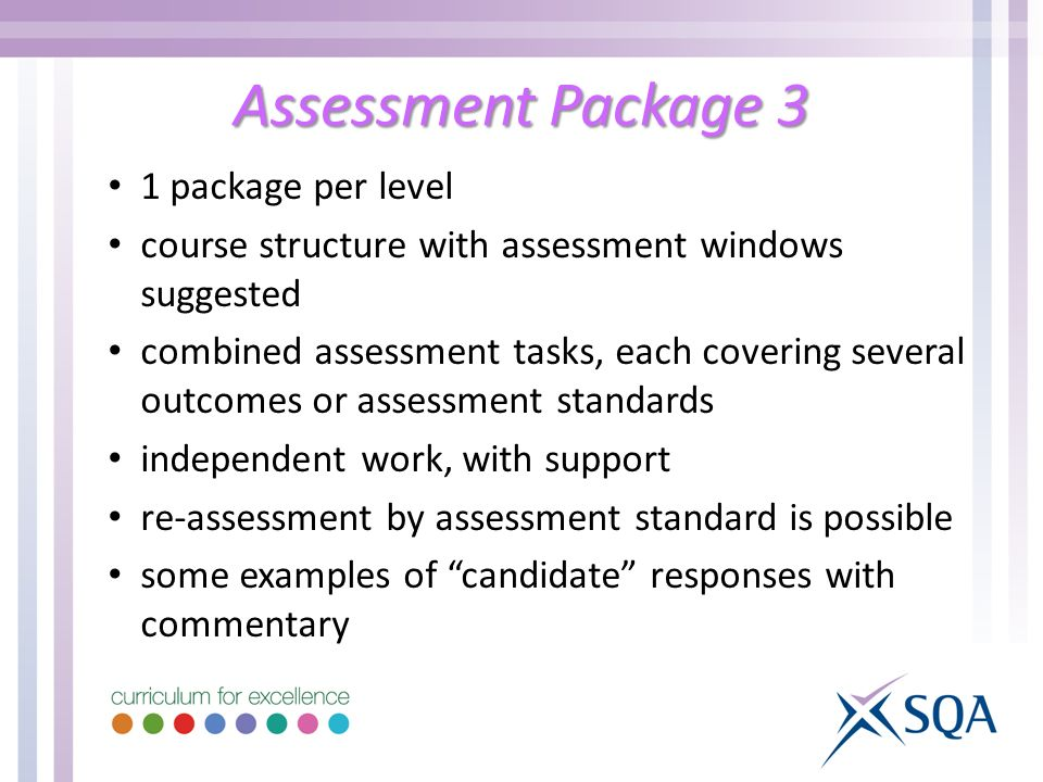 Assessment Package 3 1 package per level course structure with assessment windows suggested combined assessment tasks, each covering several outcomes or assessment standards independent work, with support re-assessment by assessment standard is possible some examples of candidate responses with commentary