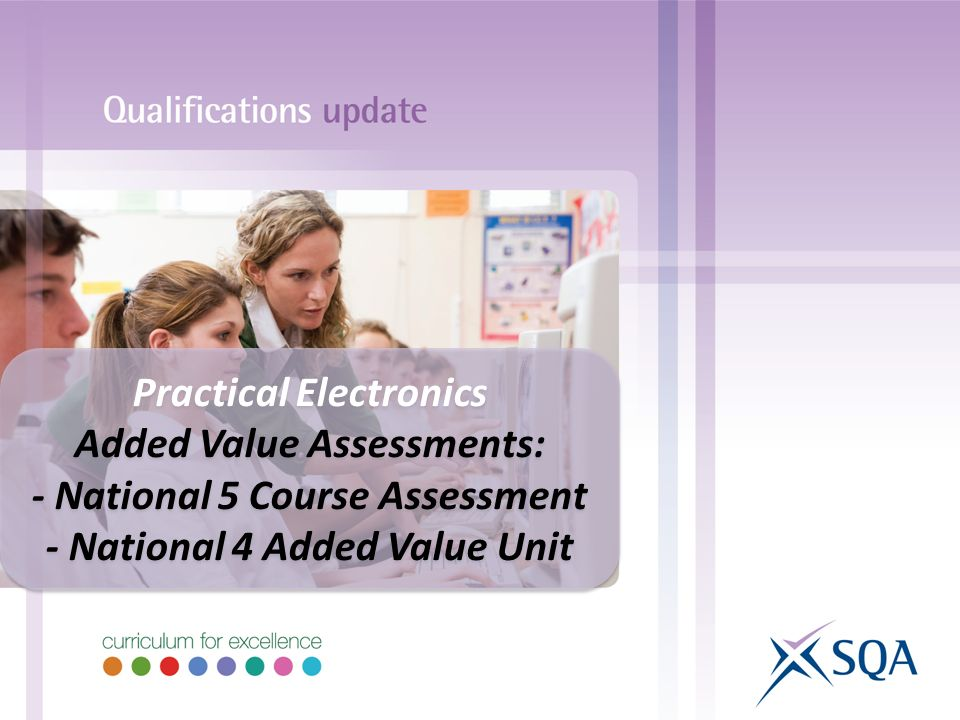 Practical Electronics Added Value Assessments: - National 5 Course Assessment - National 4 Added Value Unit